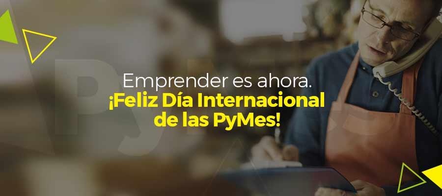 Emprender es ahora. ¡Feliz Día Internacional de las PyMes!